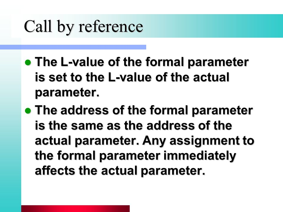 Call by reference The L-value of the formal parameter is set to the L-value of the actual parameter.