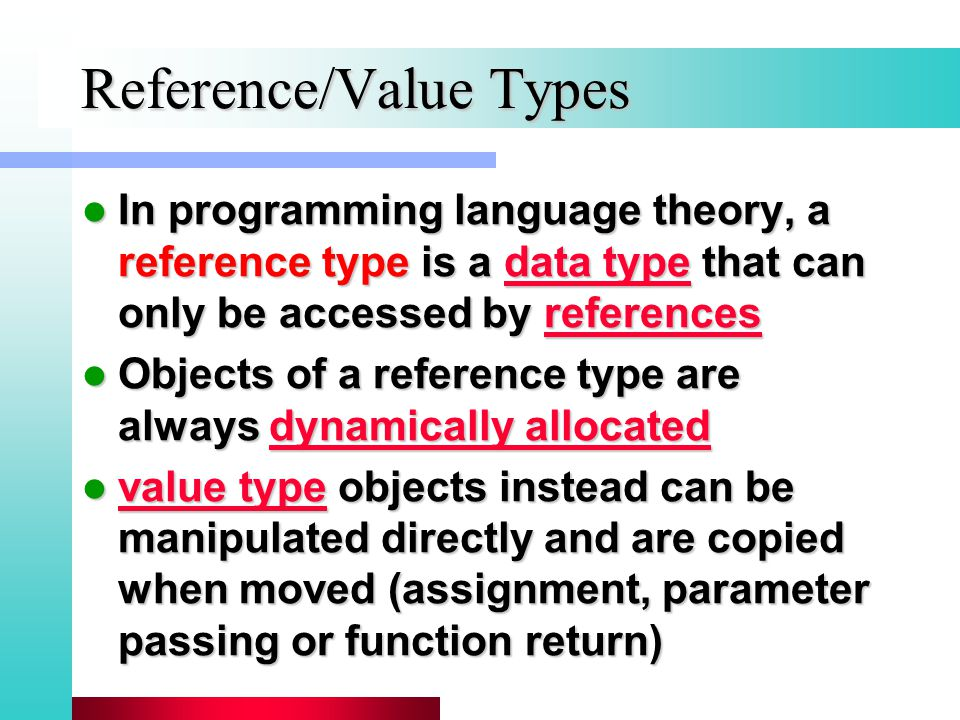 Reference/Value Types In programming language theory, a reference type is a data type that can only be accessed by references In programming language theory, a reference type is a data type that can only be accessed by referencesdata typereferencesdata typereferences Objects of a reference type are always dynamically allocated Objects of a reference type are always dynamically allocateddynamically allocateddynamically allocated value type objects instead can be manipulated directly and are copied when moved (assignment, parameter passing or function return) value type objects instead can be manipulated directly and are copied when moved (assignment, parameter passing or function return) value type value type