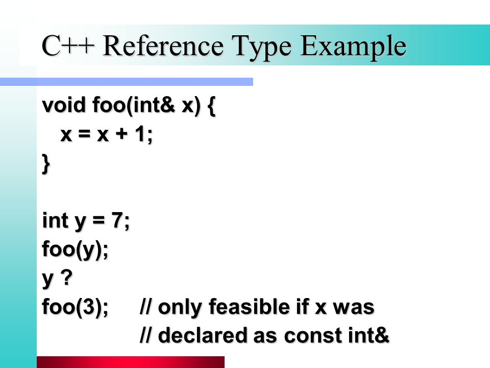 C++ Reference Type Example void foo(int& x) { x = x + 1; } int y = 7; foo(y); y .