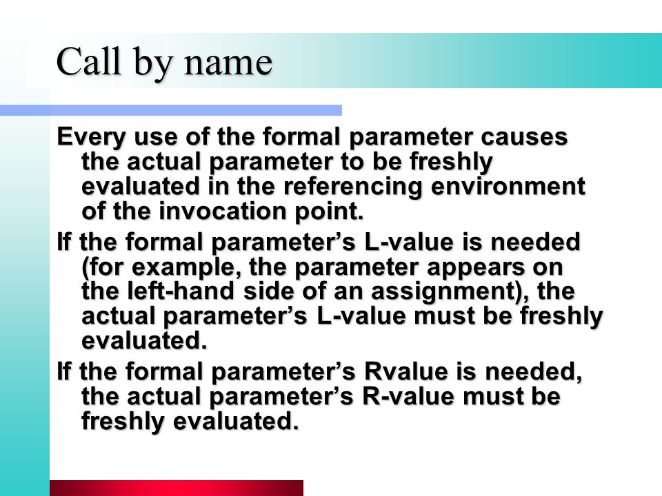 Call by name Every use of the formal parameter causes the actual parameter to be freshly evaluated in the referencing environment of the invocation point.