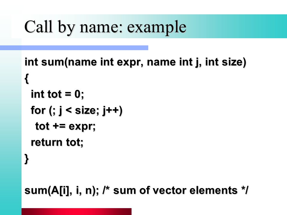 Call by name: example int sum(name int expr, name int j, int size) { int tot = 0; int tot = 0; for (; j < size; j++) for (; j < size; j++) tot += expr; return tot; return tot;} sum(A[i], i, n); /* sum of vector elements */