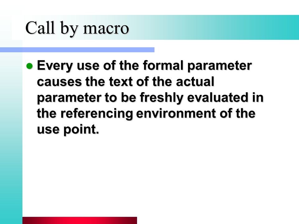 Call by macro Every use of the formal parameter causes the text of the actual parameter to be freshly evaluated in the referencing environment of the use point.
