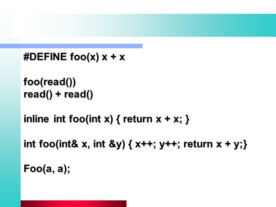 #DEFINE foo(x) x + x foo(read()) read() + read() inline int foo(int x) { return x + x; } int foo(int& x, int &y) { x++; y++; return x + y;} Foo(a, a);