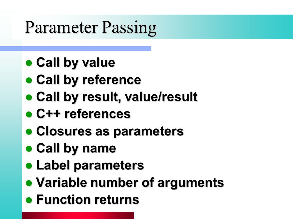 Call by value Call by value Call by reference Call by reference Call by result, value/result Call by result, value/result C++ references C++ references Closures as parameters Closures as parameters Call by name Call by name Label parameters Label parameters Variable number of arguments Variable number of arguments Function returns Function returns