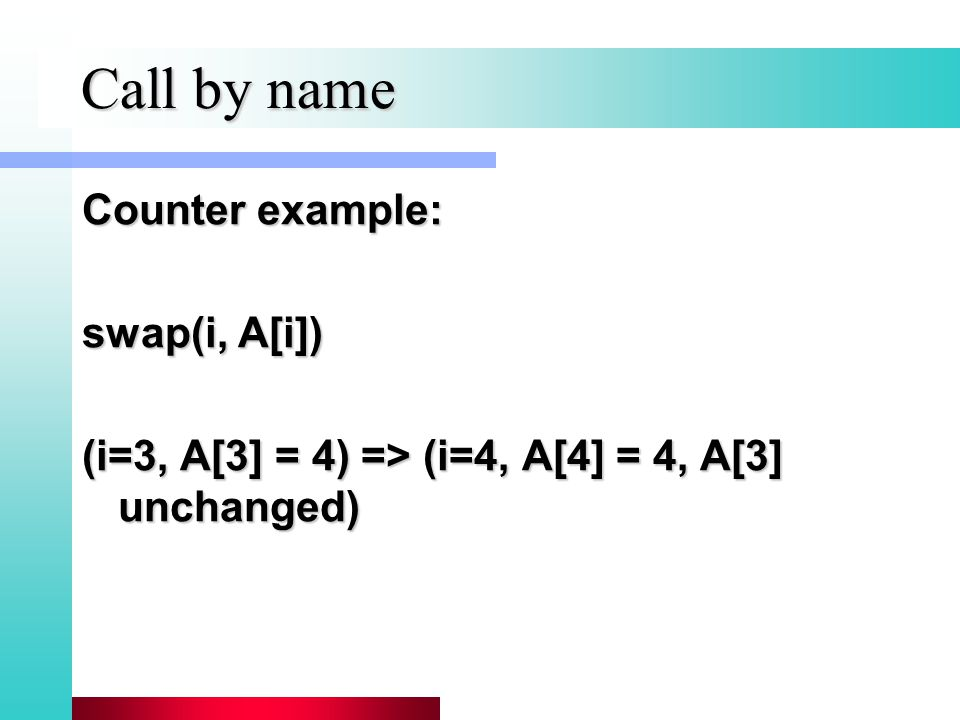 Call by name Counter example: swap(i, A[i]) (i=3, A[3] = 4) => (i=4, A[4] = 4, A[3] unchanged)