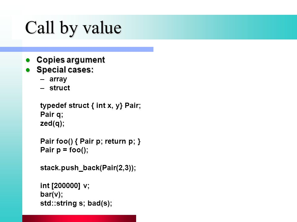 Call by value Copies argument Copies argument Special cases: Special cases: –array –struct typedef struct { int x, y} Pair; Pair q; zed(q); Pair foo() { Pair p; return p; } Pair p = foo(); stack.push_back(Pair(2,3)); int [200000] v; bar(v); std::string s; bad(s);