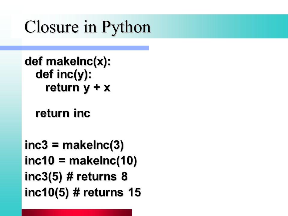 Closure in Python def makeInc(x): def inc(y): return y + x return inc inc3 = makeInc(3) inc10 = makeInc(10) inc3(5) # returns 8 inc10(5) # returns 15