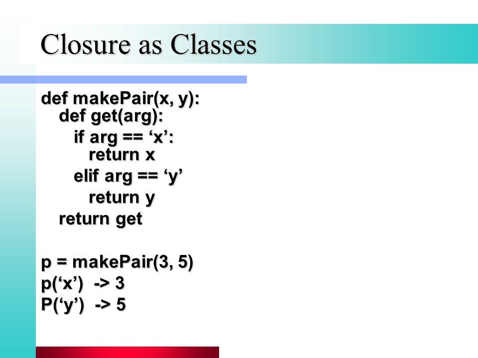 Closure as Classes def makePair(x, y): def get(arg): if arg == 'x': return x if arg == 'x': return x elif arg == 'y' elif arg == 'y' return y return get p = makePair(3, 5) p('x') -> 3 P('y') -> 5
