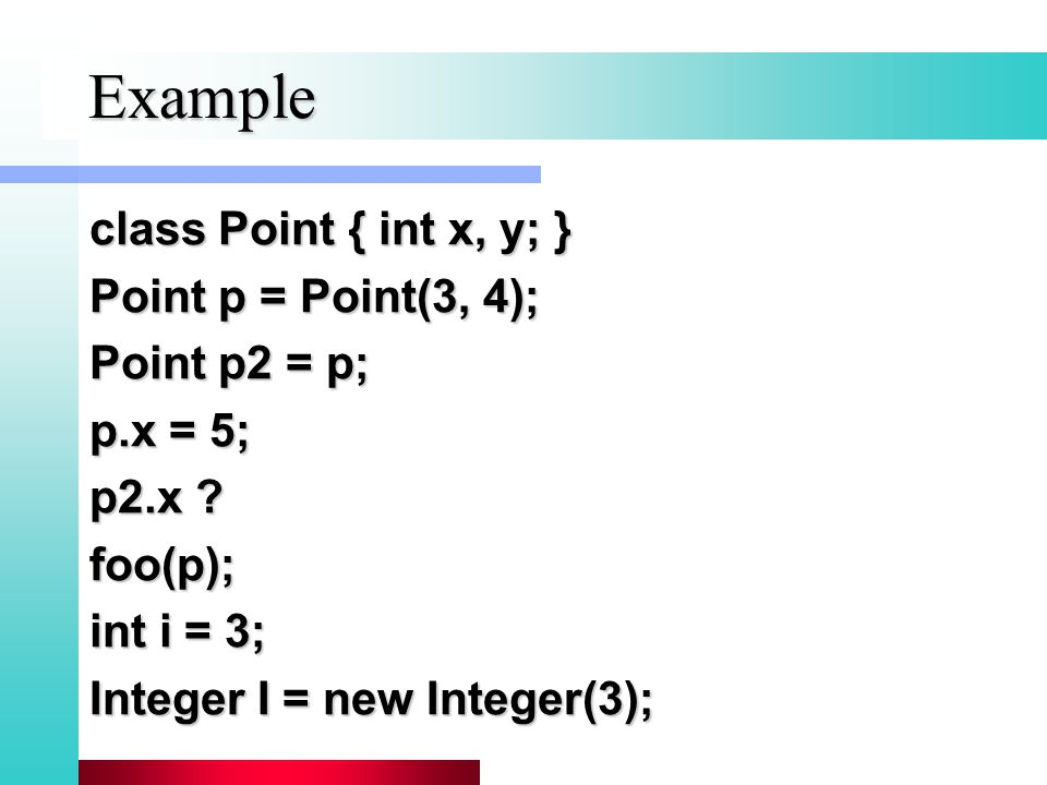 Example class Point { int x, y; } Point p = Point(3, 4); Point p2 = p; p.x = 5; p2.x .