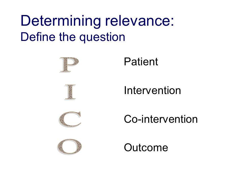 Patient Intervention Co-intervention Outcome Determining relevance: Define the question