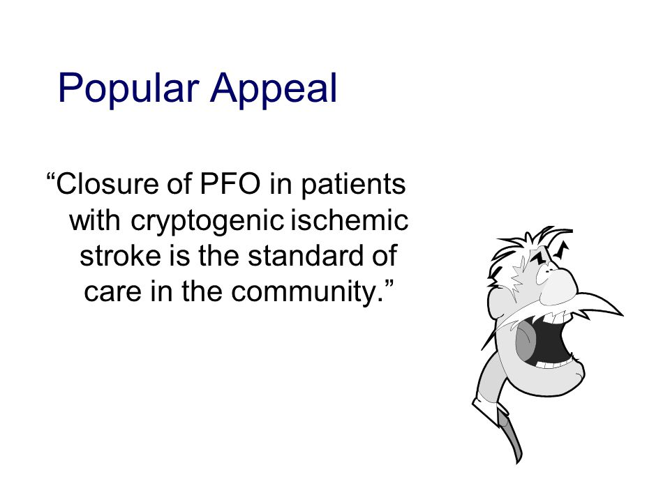 Popular Appeal Closure of PFO in patients with cryptogenic ischemic stroke is the standard of care in the community.
