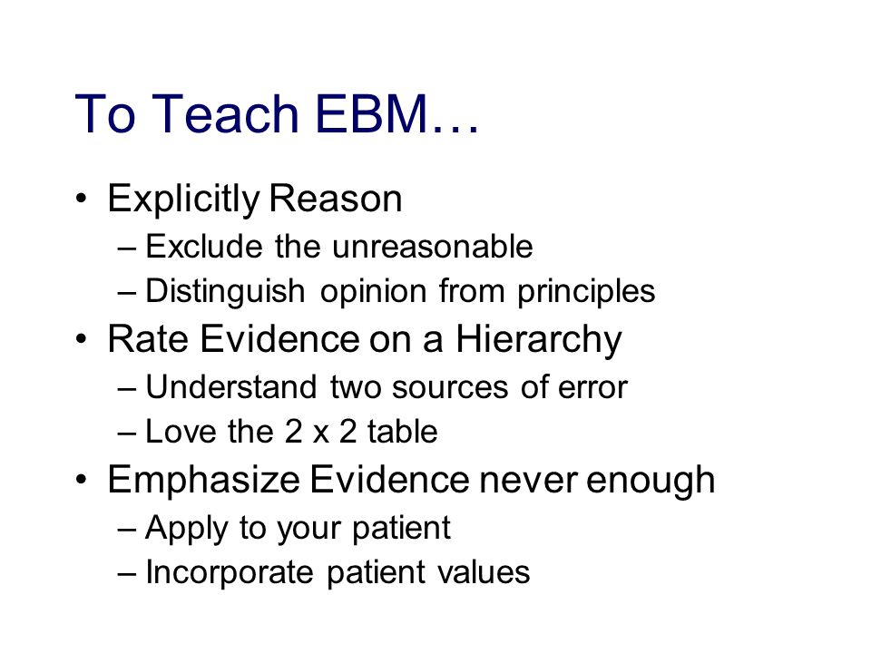 To Teach EBM… Explicitly Reason –Exclude the unreasonable –Distinguish opinion from principles Rate Evidence on a Hierarchy –Understand two sources of error –Love the 2 x 2 table Emphasize Evidence never enough –Apply to your patient –Incorporate patient values