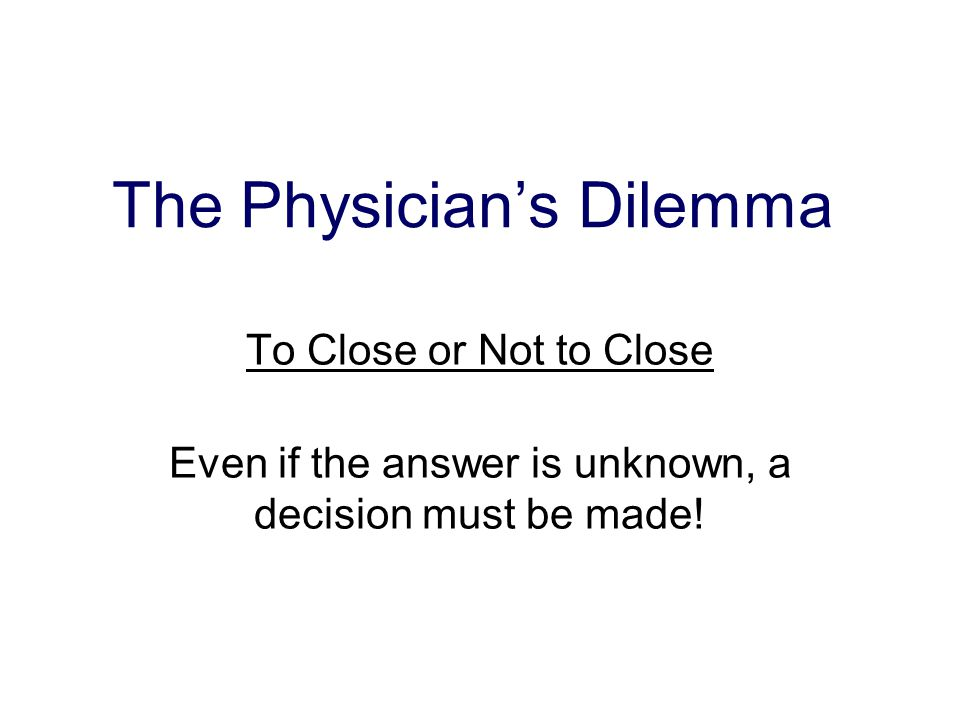 The Physician's Dilemma To Close or Not to Close Even if the answer is unknown, a decision must be made!