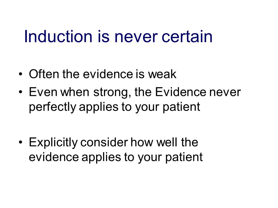 Induction is never certain Often the evidence is weak Even when strong, the Evidence never perfectly applies to your patient Explicitly consider how well the evidence applies to your patient