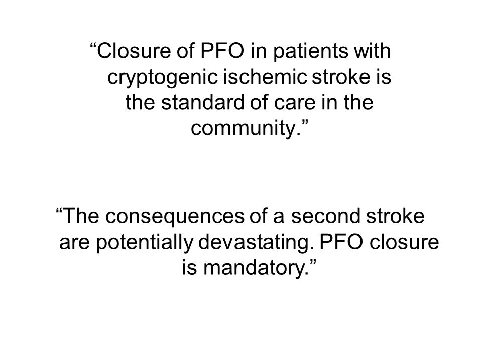 Closure of PFO in patients with cryptogenic ischemic stroke is the standard of care in the community. The consequences of a second stroke are potentially devastating.