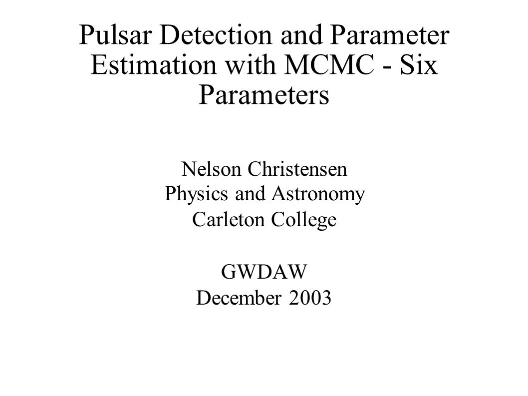 Pulsar Detection and Parameter Estimation with MCMC - Six Parameters Nelson Christensen Physics and Astronomy Carleton College GWDAW December 2003
