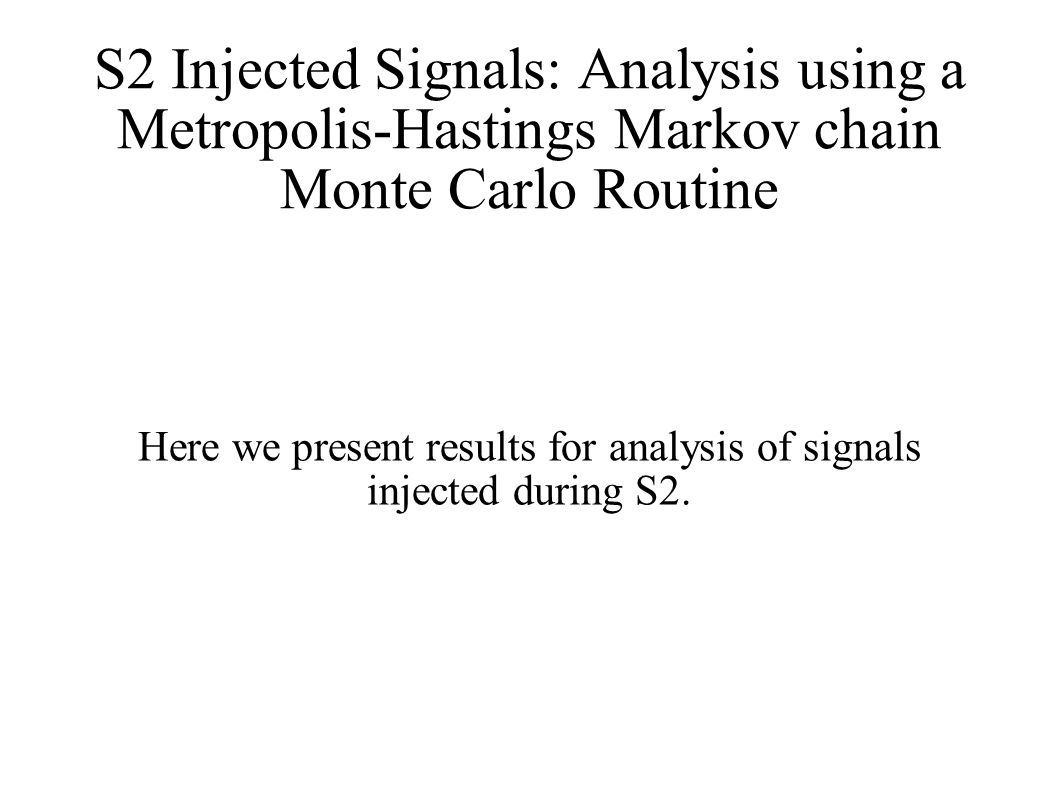 S2 Injected Signals: Analysis using a Metropolis-Hastings Markov chain Monte Carlo Routine Here we present results for analysis of signals injected during S2.