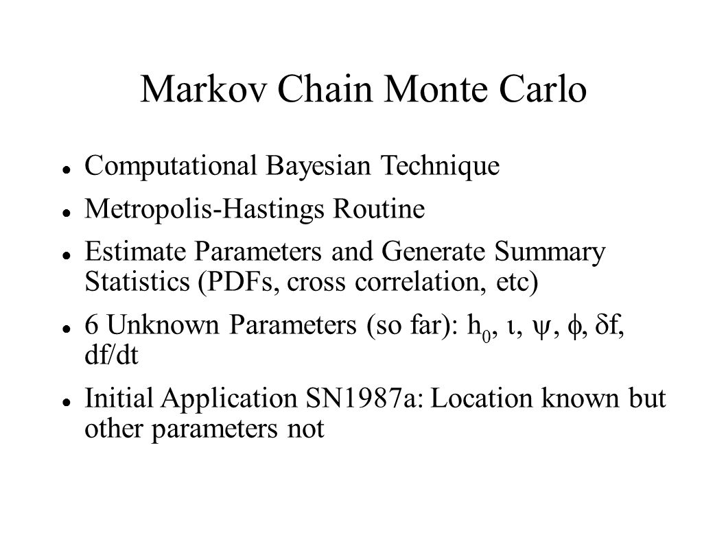 Markov Chain Monte Carlo ● Computational Bayesian Technique ● Metropolis-Hastings Routine ● Estimate Parameters and Generate Summary Statistics (PDFs, cross correlation, etc) ● 6 Unknown Parameters (so far): h 0,  f, df/dt ● Initial Application SN1987a: Location known but other parameters not