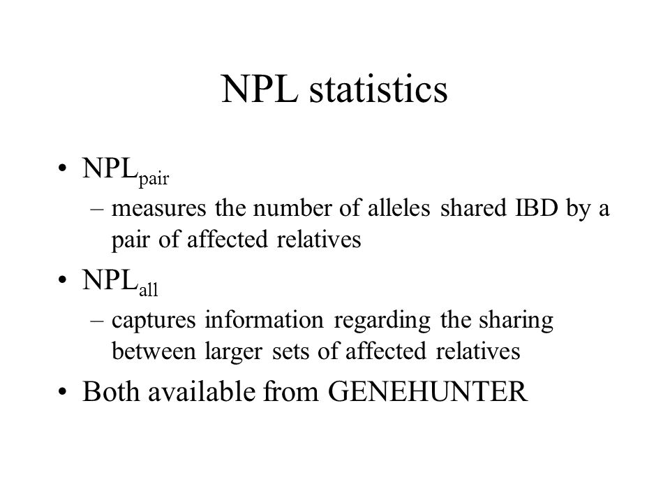 NPL statistics NPL pair –measures the number of alleles shared IBD by a pair of affected relatives NPL all –captures information regarding the sharing between larger sets of affected relatives Both available from GENEHUNTER