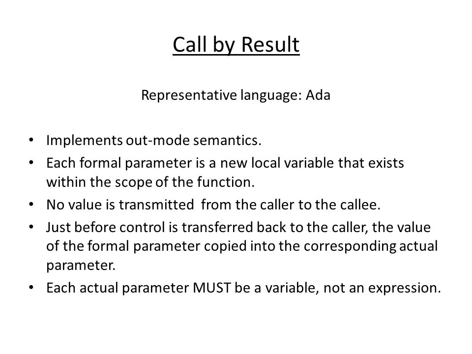 Call by Result Representative language: Ada Implements out-mode semantics. Each formal parameter is a new local variable that exists within the scope