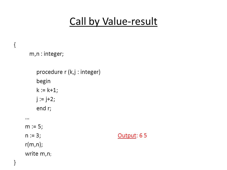 Call by Value-result { m,n : integer; procedure r (k,j : integer) begin k := k+1; j := j+2; end r; … m := 5; n := 3; r(m,n); write m,n ; } Output: 6 5