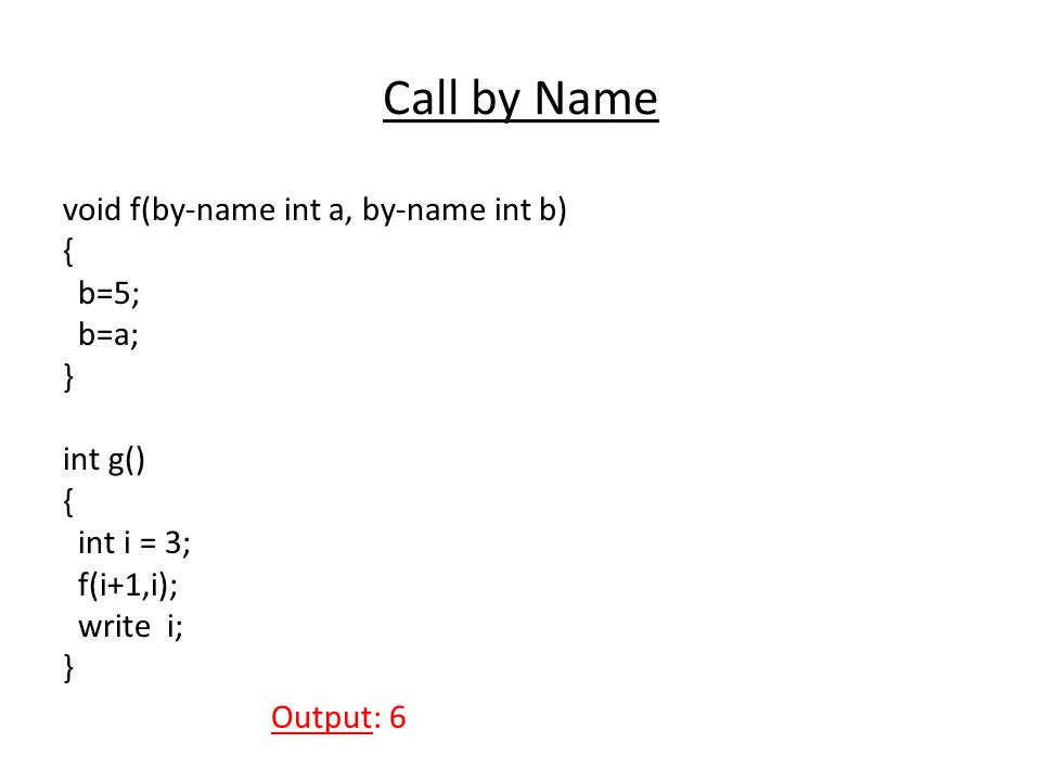Call by Name void f(by-name int a, by-name int b) { b=5; b=a; } int g() { int i = 3; f(i+1,i); write i; } Output: 6
