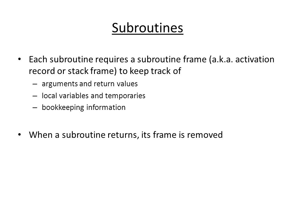 Subroutines Each subroutine requires a subroutine frame (a.k.a. activation record or stack frame) to keep track of – arguments and return values – loc