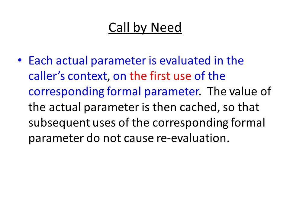 Call by Need Each actual parameter is evaluated in the caller's context, on the first use of the corresponding formal parameter. The value of the actu