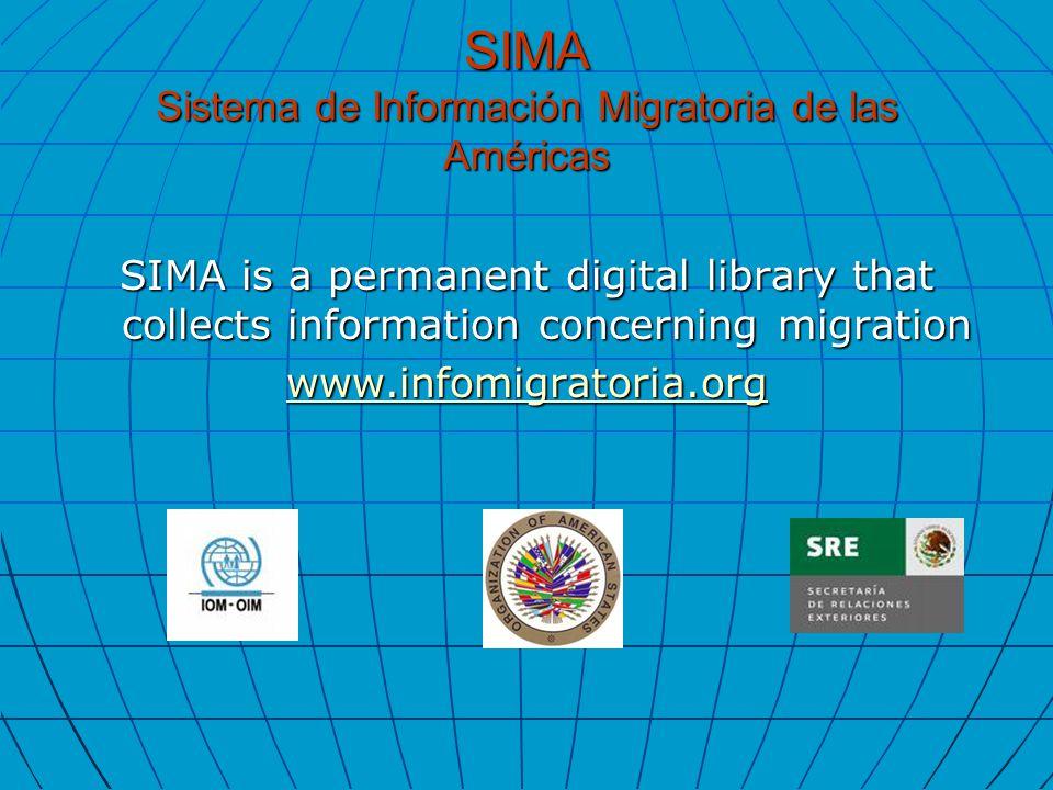 SIMA Sistema de Información Migratoria de las Américas SIMA is a permanent digital library that collects information concerning migration www.infomigratoria.org