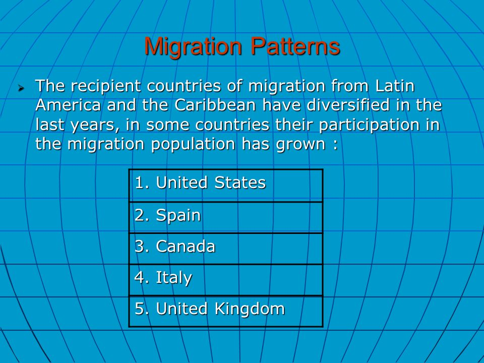Migration Patterns  The recipient countries of migration from Latin America and the Caribbean have diversified in the last years, in some countries their participation in the migration population has grown : 1.