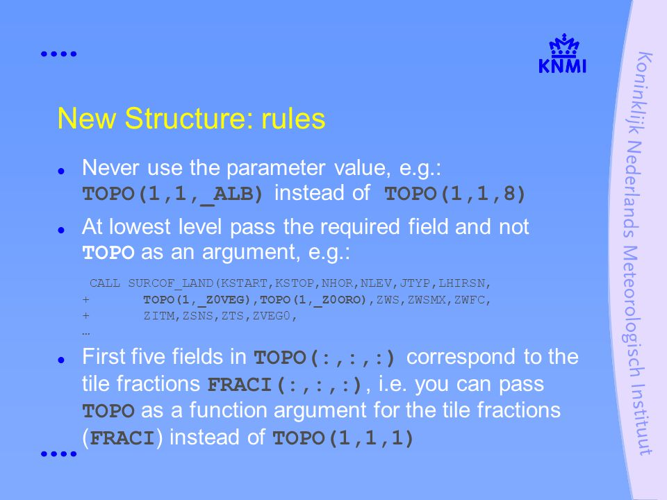 New Structure: rules Never use the parameter value, e.g.: TOPO(1,1,_ALB) instead of TOPO(1,1,8) At lowest level pass the required field and not TOPO as an argument, e.g.: CALL SURCOF_LAND(KSTART,KSTOP,NHOR,NLEV,JTYP,LHIRSN, + TOPO(1,_Z0VEG),TOPO(1,_Z0ORO),ZWS,ZWSMX,ZWFC, + ZITM,ZSNS,ZTS,ZVEG0, … First five fields in TOPO(:,:,:) correspond to the tile fractions FRACI(:,:,:), i.e.