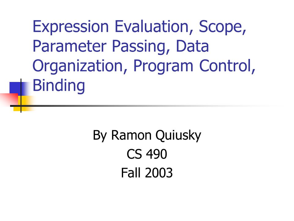Expression Evaluation, Scope, Parameter Passing, Data Organization, Program Control, Binding By Ramon Quiusky CS 490 Fall 2003