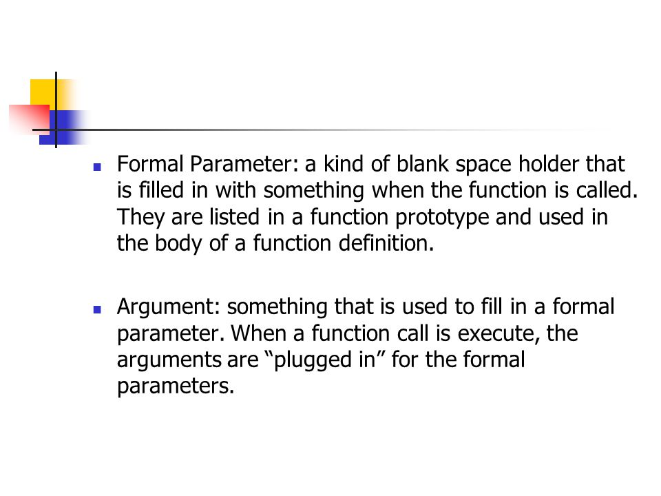 Formal Parameter: a kind of blank space holder that is filled in with something when the function is called. They are listed in a function prototype a