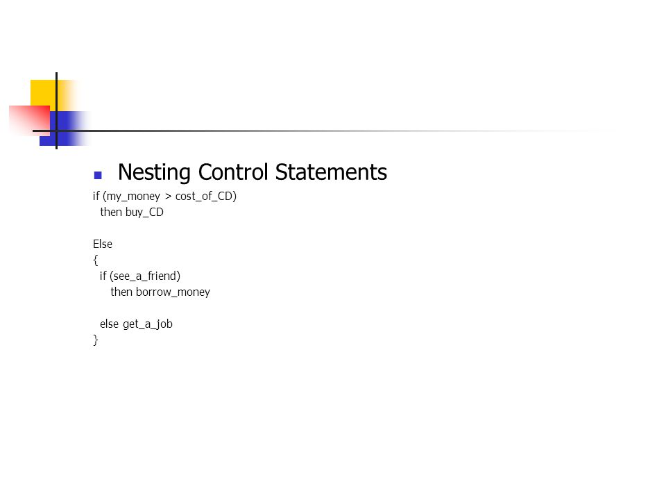Nesting Control Statements if (my_money > cost_of_CD) then buy_CD Else { if (see_a_friend) then borrow_money else get_a_job }