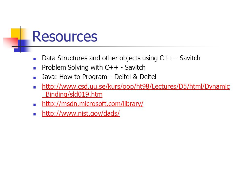Resources Data Structures and other objects using C++ - Savitch Problem Solving with C++ - Savitch Java: How to Program – Deitel & Deitel http://www.c
