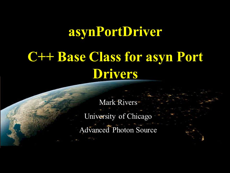 EPICS Collaboration Meeting, June 3, 2010 asynPortDriver C++ Base Class for asyn Port Drivers Mark Rivers University of Chicago Advanced Photon Source