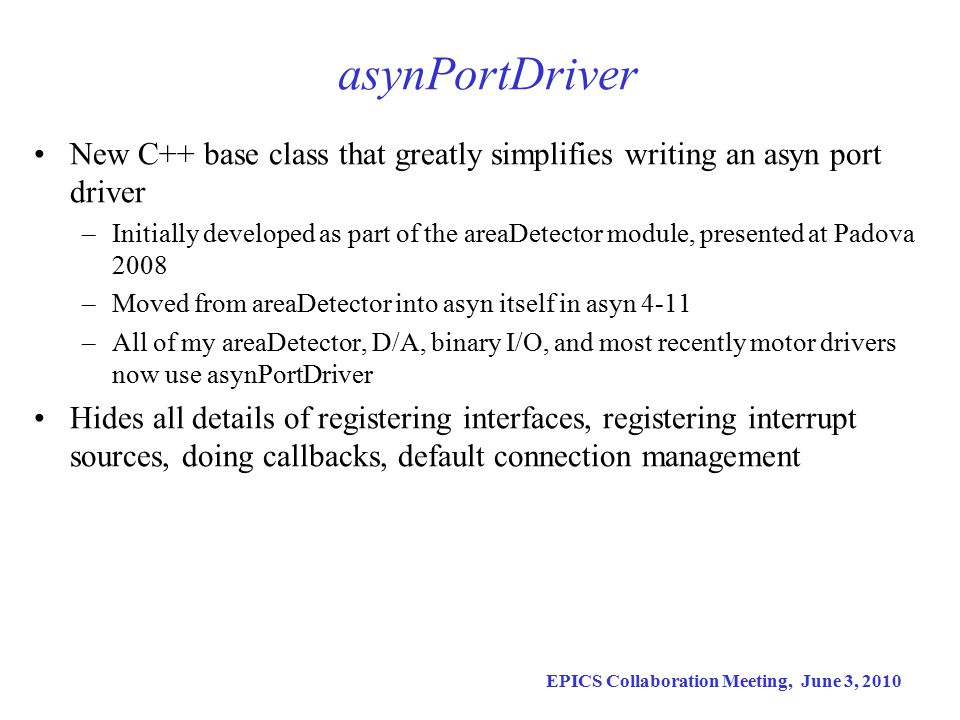EPICS Collaboration Meeting, June 3, 2010 asynPortDriver New C++ base class that greatly simplifies writing an asyn port driver –Initially developed as part of the areaDetector module, presented at Padova 2008 –Moved from areaDetector into asyn itself in asyn 4-11 –All of my areaDetector, D/A, binary I/O, and most recently motor drivers now use asynPortDriver Hides all details of registering interfaces, registering interrupt sources, doing callbacks, default connection management