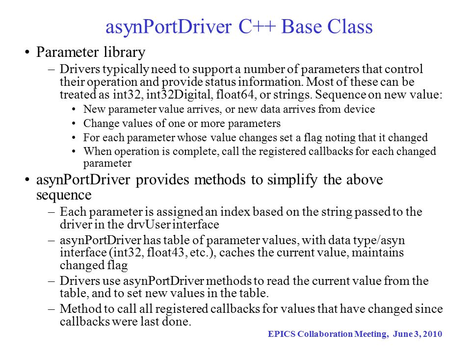 EPICS Collaboration Meeting, June 3, 2010 asynPortDriver C++ Base Class Parameter library –Drivers typically need to support a number of parameters that control their operation and provide status information.