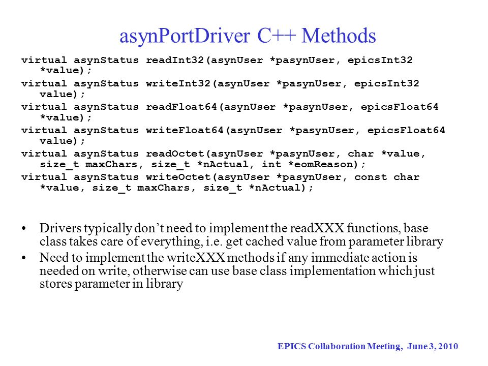 EPICS Collaboration Meeting, June 3, 2010 asynPortDriver C++ Constructor asynPortDriver(const char *portName, int maxAddr, int paramTableSize, int interfaceMask, int interruptMask, int asynFlags, int autoConnect, int priority, int stackSize); portName:Name of this asynPort maxAddr: Number of sub-addresses this driver supports (typically 1) paramTableSize: Number of parameters this driver supports interfaceMask:Bit mask of standard asyn interfaces the driver supports interruptMask: Bit mask of interfaces that will do callbacks to device support asynFlags: ASYN_CANBLOCK, ASYN_MULTIDEVICE autoConnect: Yes/No priority: For port thread if ASYN_CANBLOCK stackSize: For port thread if ASYN_CANBLOCK Based on these arguments base class constructor takes care of all details of registering port driver, registering asyn interfaces, registering interrupt sources, and creating parameter library.