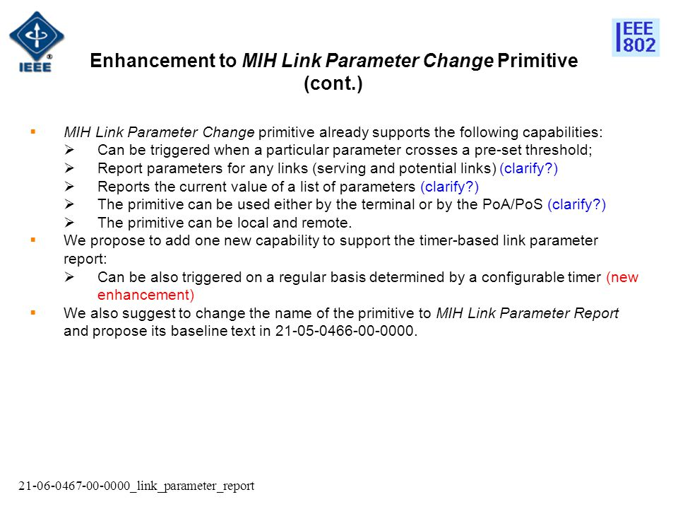 21-06-0467-00-0000_link_parameter_report  MIH Link Parameter Change primitive already supports the following capabilities:  Can be triggered when a particular parameter crosses a pre-set threshold;  Report parameters for any links (serving and potential links) (clarify?)  Reports the current value of a list of parameters (clarify?)  The primitive can be used either by the terminal or by the PoA/PoS (clarify?)  The primitive can be local and remote.