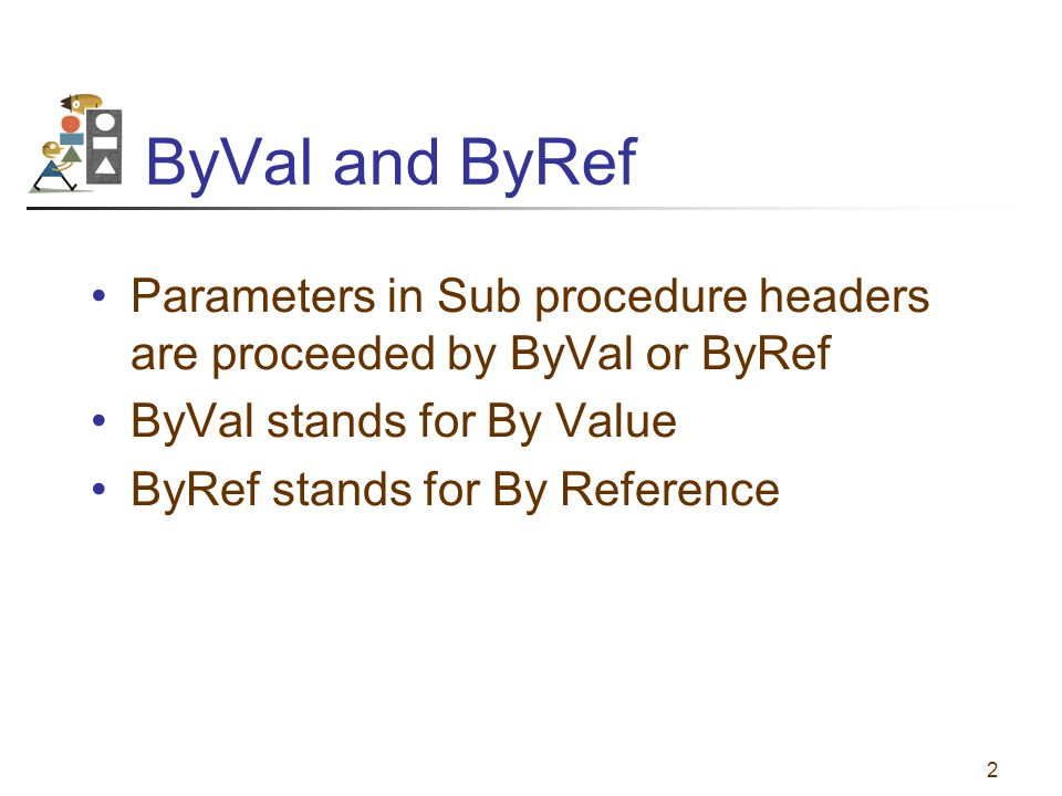 2 ByVal and ByRef Parameters in Sub procedure headers are proceeded by ByVal or ByRef ByVal stands for By Value ByRef stands for By Reference