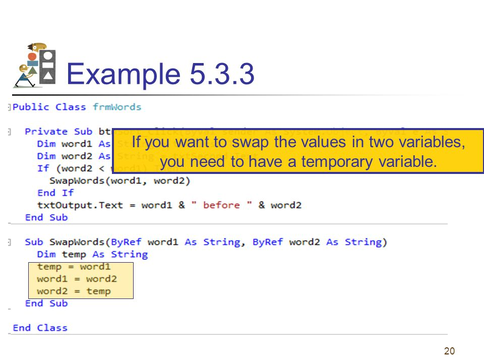 Example 5.3.3 20 If you want to swap the values in two variables, you need to have a temporary variable.