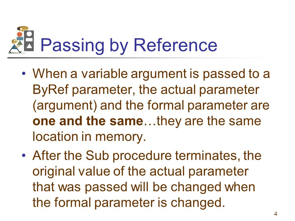 4 Passing by Reference When a variable argument is passed to a ByRef parameter, the actual parameter (argument) and the formal parameter are one and the same…they are the same location in memory.