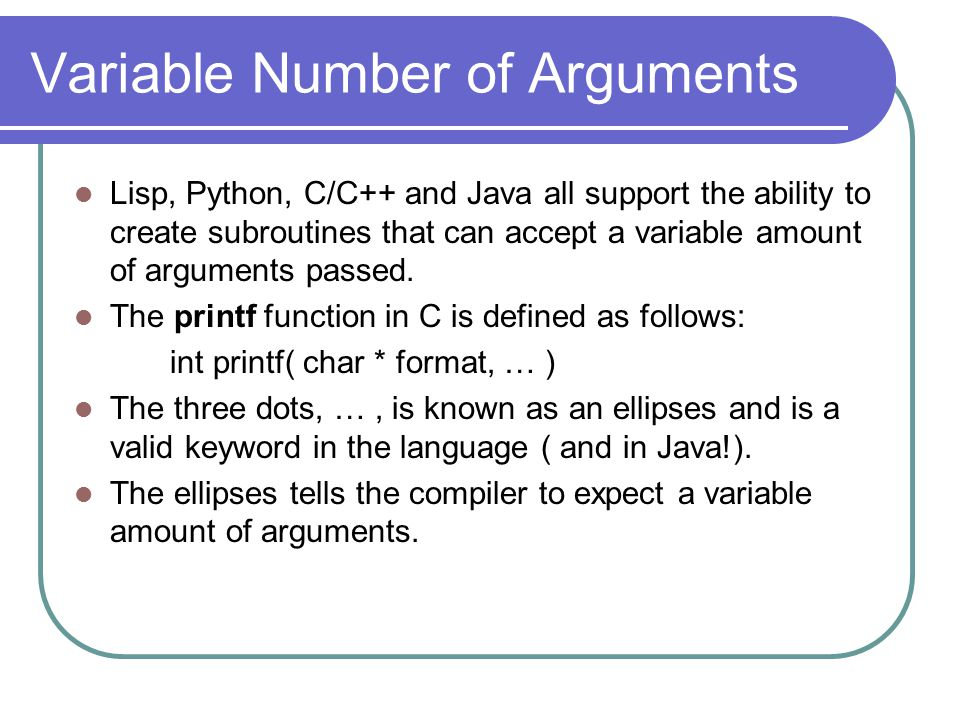 Variable Number of Arguments Lisp, Python, C/C++ and Java all support the ability to create subroutines that can accept a variable amount of arguments passed.