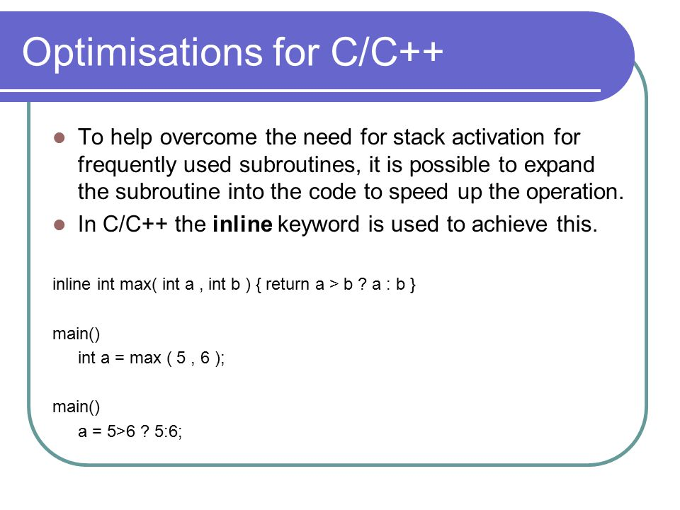 Optimisations for C/C++ To help overcome the need for stack activation for frequently used subroutines, it is possible to expand the subroutine into the code to speed up the operation.