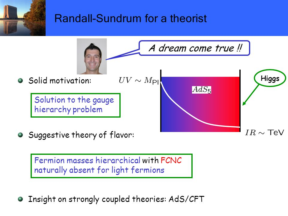 Randall-Sundrum for a theorist Solid motivation: Suggestive theory of flavor: Insight on strongly coupled theories: AdS/CFT Higgs Fermion masses hierarchical with FCNC naturally absent for light fermions Solution to the gauge hierarchy problem A dream come true !!