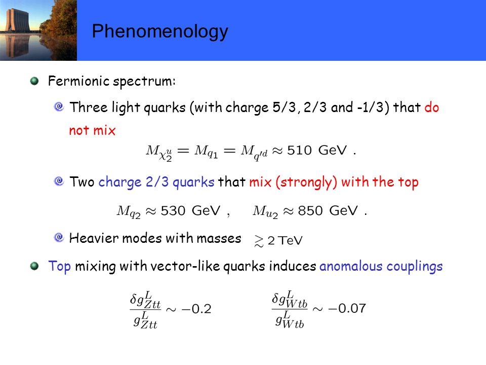 Phenomenology Fermionic spectrum: Three light quarks (with charge 5/3, 2/3 and -1/3) that do not mix Two charge 2/3 quarks that mix (strongly) with the top Heavier modes with masses Top mixing with vector-like quarks induces anomalous couplings