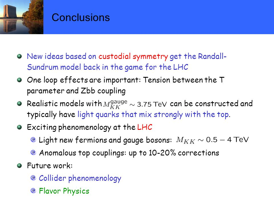 Conclusions New ideas based on custodial symmetry get the Randall- Sundrum model back in the game for the LHC One loop effects are important: Tension between the T parameter and Zbb coupling Realistic models with can be constructed and typically have light quarks that mix strongly with the top.