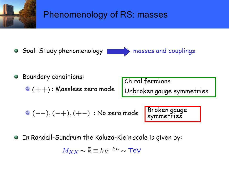 Phenomenology of RS: masses Goal: Study phenomenology masses and couplings Boundary conditions: : Massless zero mode : No zero mode In Randall-Sundrum the Kaluza-Klein scale is given by: Chiral fermions Unbroken gauge symmetries Broken gauge symmetries