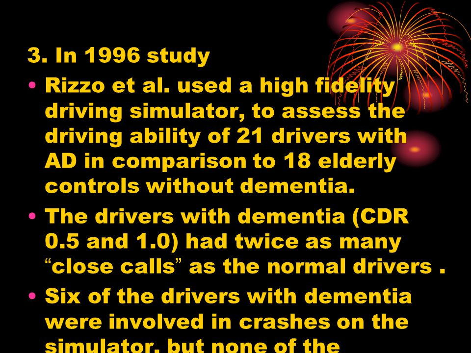 3. In 1996 study Rizzo et al. used a high fidelity driving simulator, to assess the driving ability of 21 drivers with AD in comparison to 18 elderly